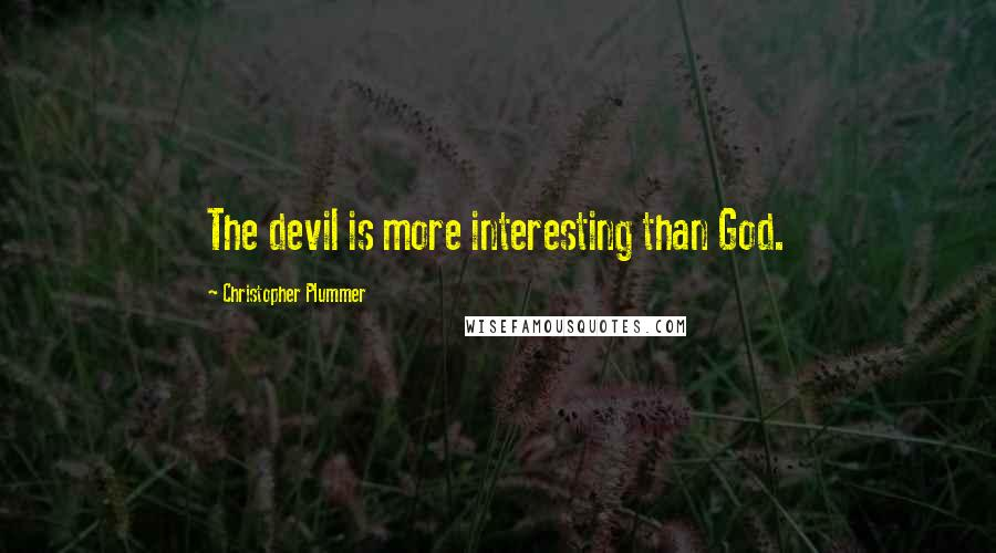 Christopher Plummer quotes: The devil is more interesting than God.