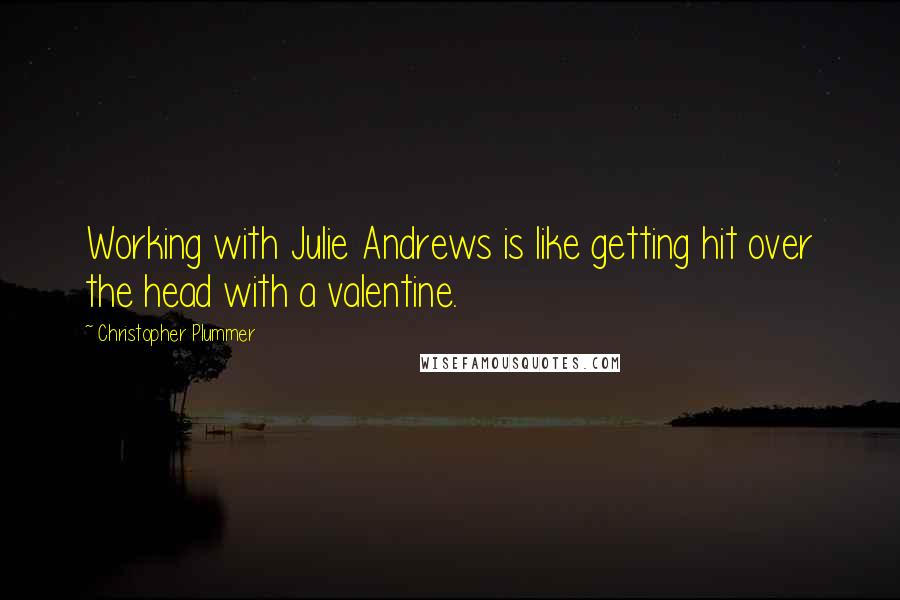 Christopher Plummer quotes: Working with Julie Andrews is like getting hit over the head with a valentine.