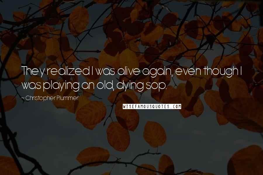 Christopher Plummer quotes: They realized I was alive again, even though I was playing an old, dying sop.
