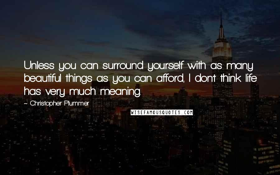 Christopher Plummer quotes: Unless you can surround yourself with as many beautiful things as you can afford, I don't think life has very much meaning.