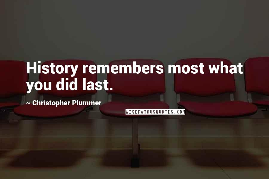 Christopher Plummer quotes: History remembers most what you did last.