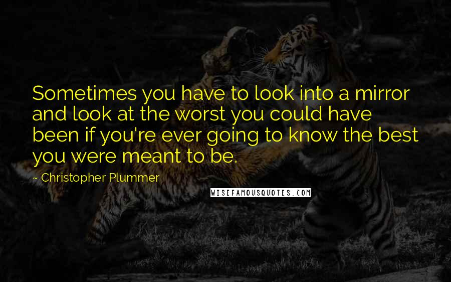 Christopher Plummer quotes: Sometimes you have to look into a mirror and look at the worst you could have been if you're ever going to know the best you were meant to be.