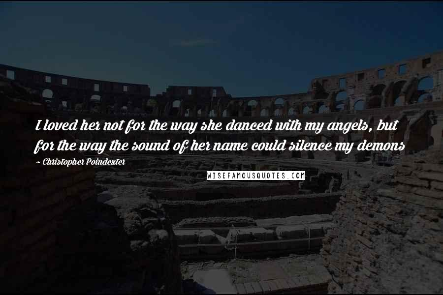 Christopher Poindexter quotes: I loved her not for the way she danced with my angels, but for the way the sound of her name could silence my demons