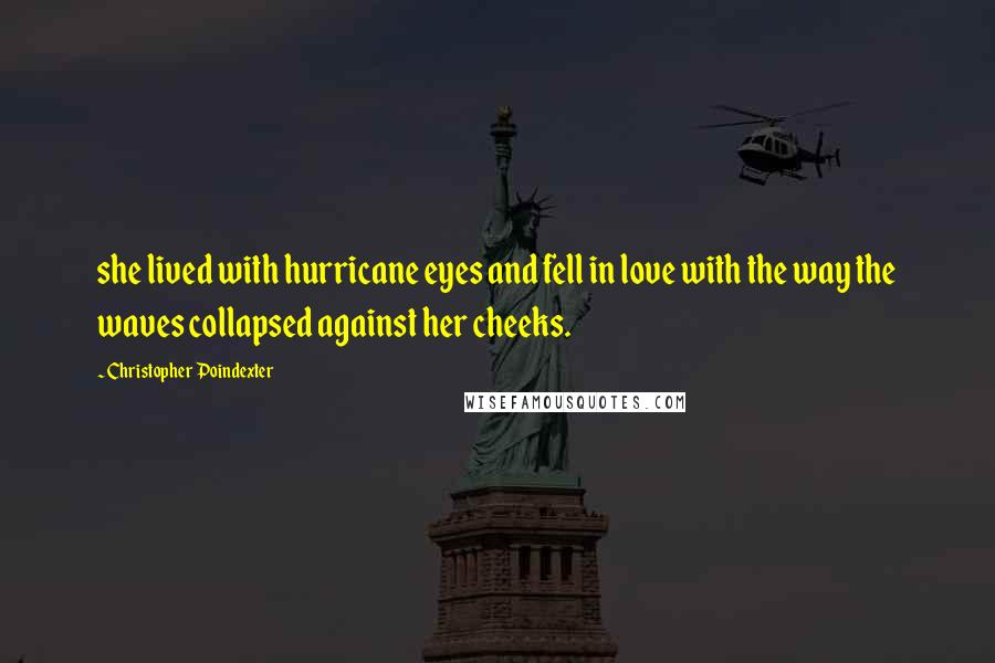 Christopher Poindexter quotes: she lived with hurricane eyes and fell in love with the way the waves collapsed against her cheeks.