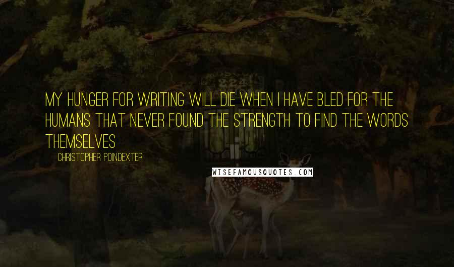 Christopher Poindexter quotes: My hunger for writing will die when I have bled for the humans that never found the strength to find the words themselves