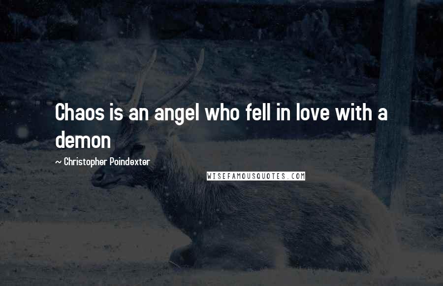 Christopher Poindexter quotes: Chaos is an angel who fell in love with a demon