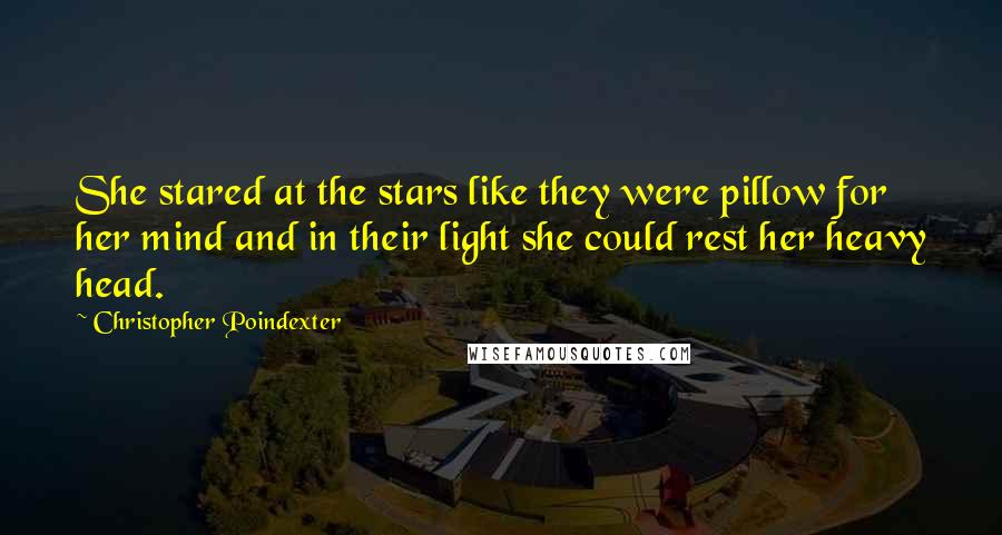 Christopher Poindexter quotes: She stared at the stars like they were pillow for her mind and in their light she could rest her heavy head.