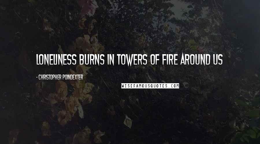 Christopher Poindexter quotes: Loneliness burns in towers of fire around us