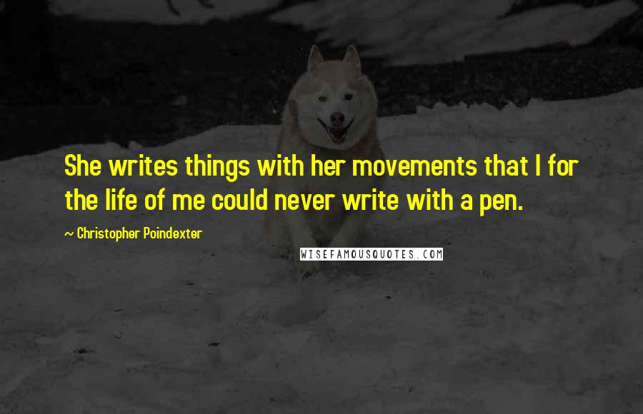 Christopher Poindexter quotes: She writes things with her movements that I for the life of me could never write with a pen.