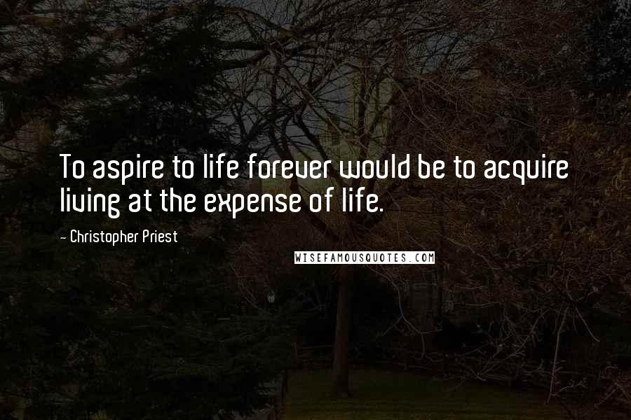 Christopher Priest quotes: To aspire to life forever would be to acquire living at the expense of life.