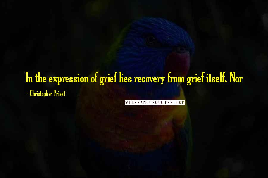 Christopher Priest quotes: In the expression of grief lies recovery from grief itself. Nor