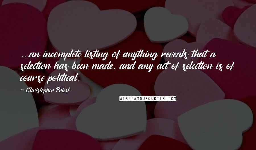 Christopher Priest quotes: ...an incomplete listing of anything reveals that a selection has been made, and any act of selection is of course political.