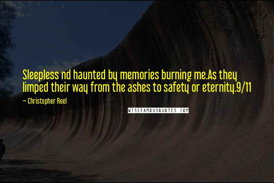 Christopher Reel quotes: Sleepless nd haunted by memories burning me.As they limped their way from the ashes to safety or eternity.9/11