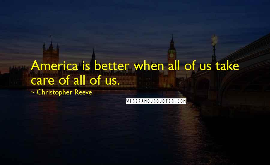 Christopher Reeve quotes: America is better when all of us take care of all of us.