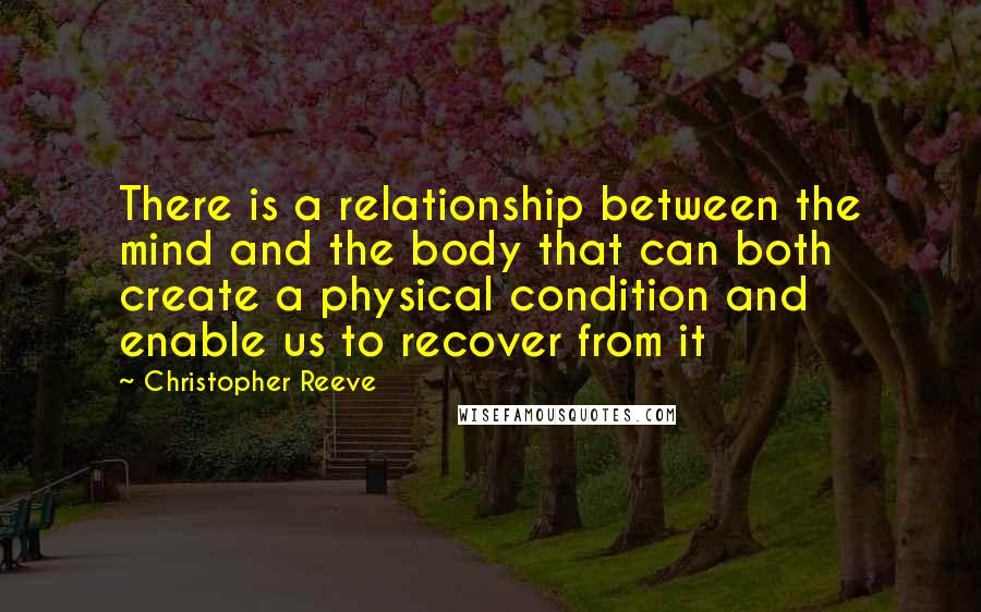 Christopher Reeve quotes: There is a relationship between the mind and the body that can both create a physical condition and enable us to recover from it