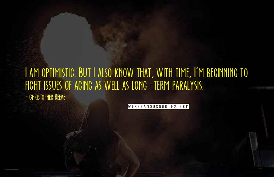 Christopher Reeve quotes: I am optimistic. But I also know that, with time, I'm beginning to fight issues of aging as well as long-term paralysis.