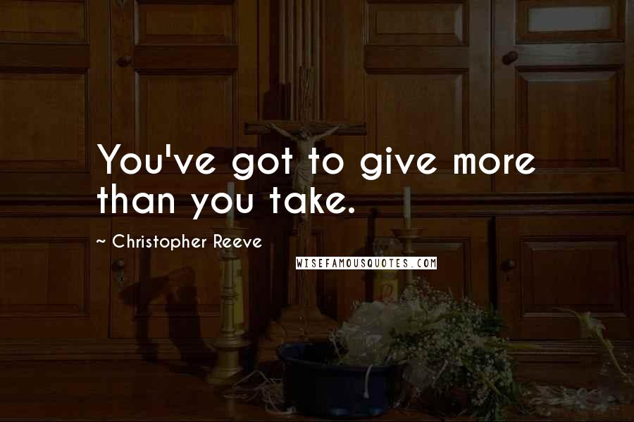 Christopher Reeve quotes: You've got to give more than you take.