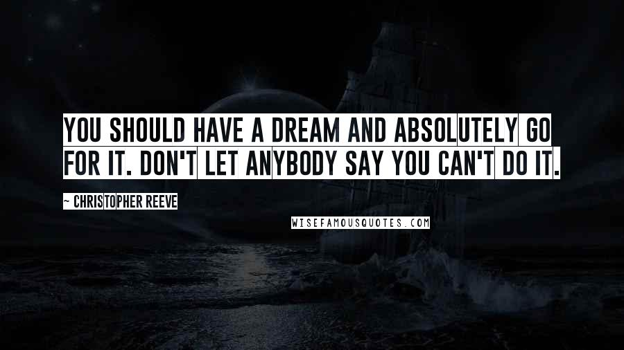 Christopher Reeve quotes: You should have a dream and absolutely go for it. Don't let anybody say you can't do it.