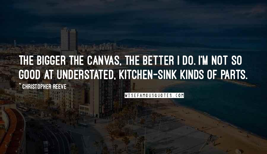 Christopher Reeve quotes: The bigger the canvas, the better I do. I'm not so good at understated, kitchen-sink kinds of parts.