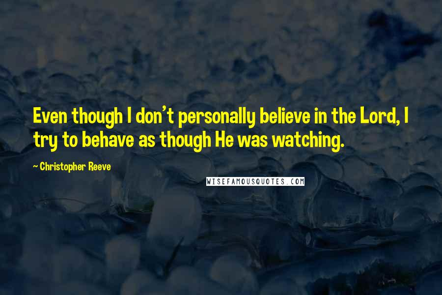 Christopher Reeve quotes: Even though I don't personally believe in the Lord, I try to behave as though He was watching.
