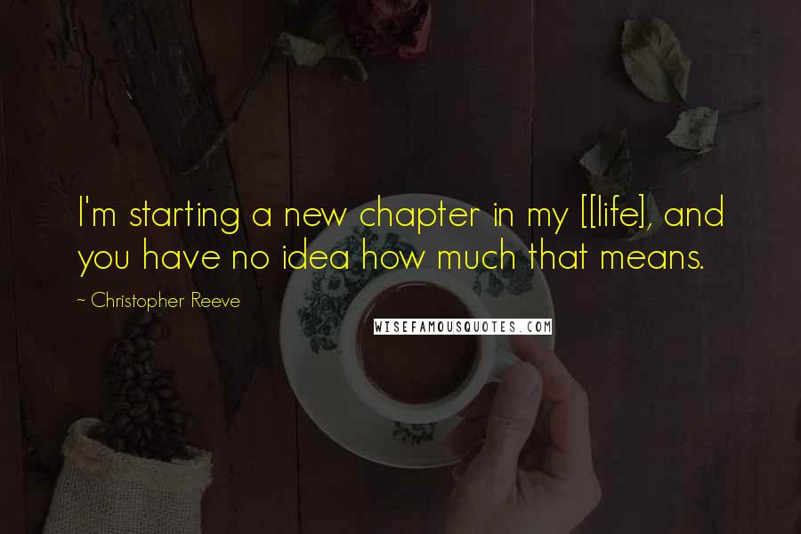 Christopher Reeve quotes: I'm starting a new chapter in my [[life], and you have no idea how much that means.