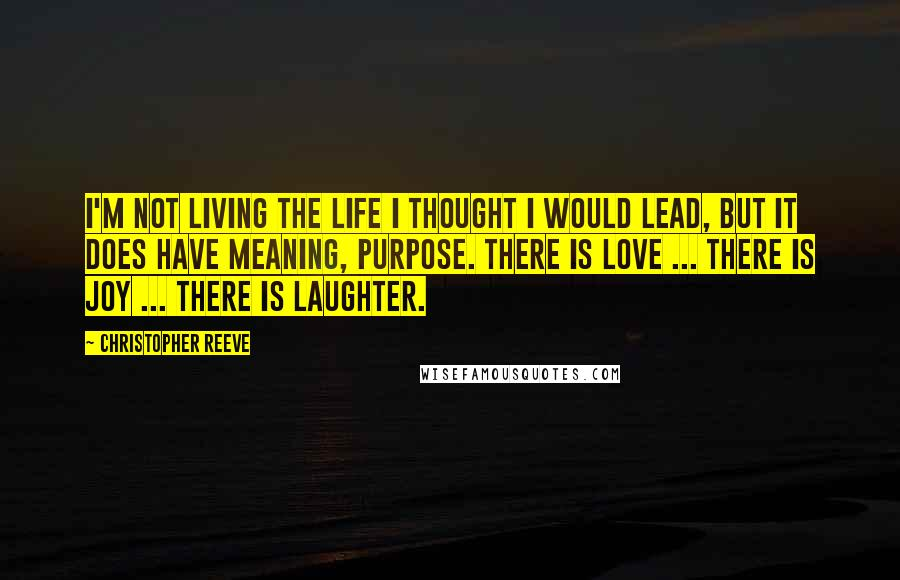 Christopher Reeve quotes: I'm not living the life I thought I would lead, but it does have meaning, purpose. There is love ... there is joy ... there is laughter.