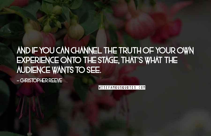 Christopher Reeve quotes: And if you can channel the truth of your own experience onto the stage, that's what the audience wants to see.