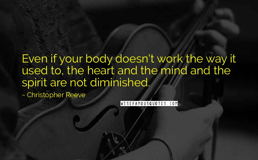 Christopher Reeve quotes: Even if your body doesn't work the way it used to, the heart and the mind and the spirit are not diminished.