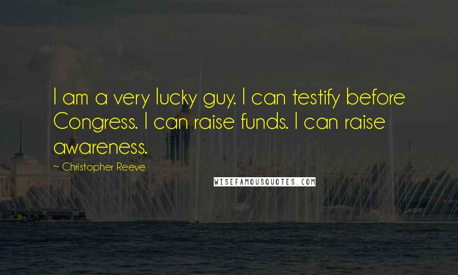 Christopher Reeve quotes: I am a very lucky guy. I can testify before Congress. I can raise funds. I can raise awareness.