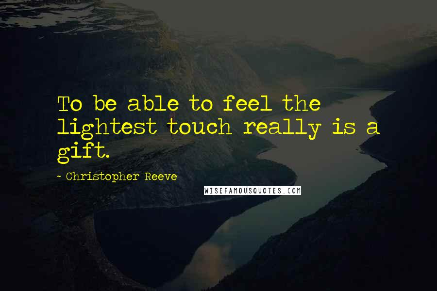 Christopher Reeve quotes: To be able to feel the lightest touch really is a gift.