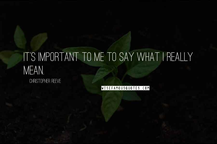 Christopher Reeve quotes: It's important to me to say what I really mean.