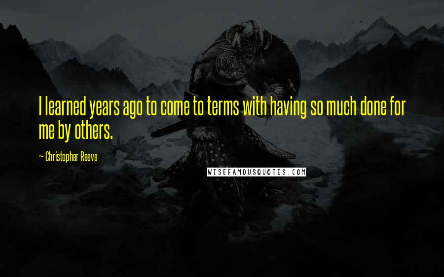 Christopher Reeve quotes: I learned years ago to come to terms with having so much done for me by others.