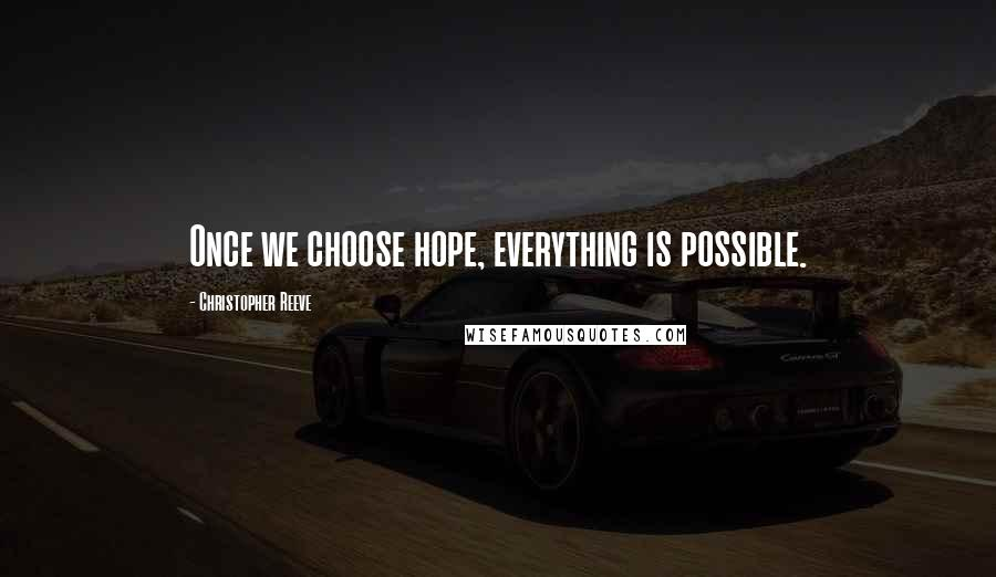 Christopher Reeve quotes: Once we choose hope, everything is possible.