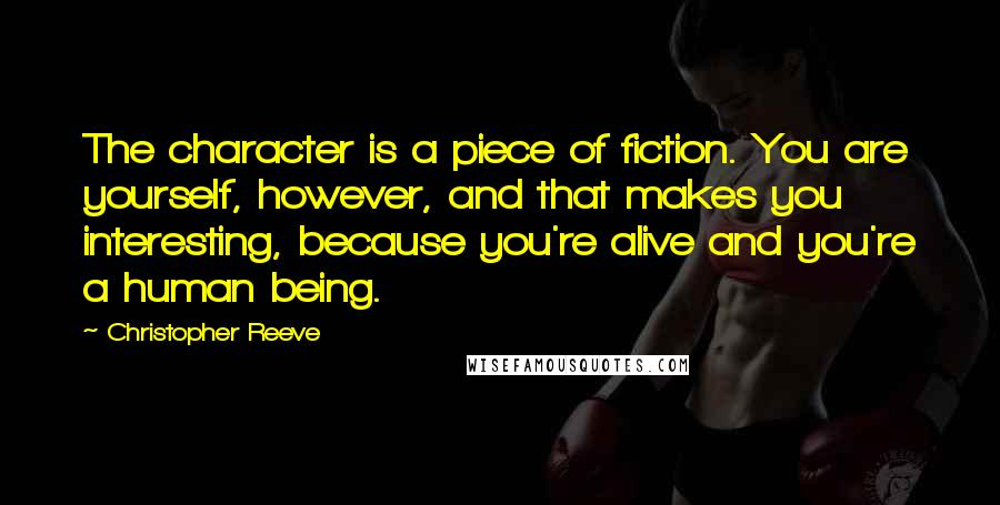 Christopher Reeve quotes: The character is a piece of fiction. You are yourself, however, and that makes you interesting, because you're alive and you're a human being.