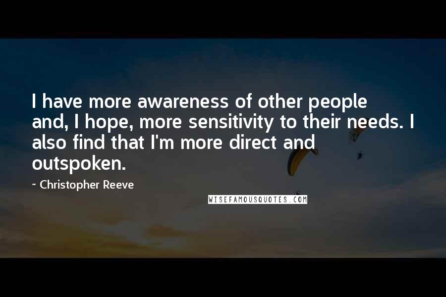 Christopher Reeve quotes: I have more awareness of other people and, I hope, more sensitivity to their needs. I also find that I'm more direct and outspoken.