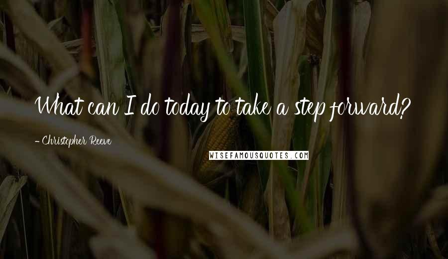 Christopher Reeve quotes: What can I do today to take a step forward?