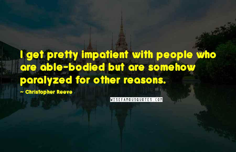 Christopher Reeve quotes: I get pretty impatient with people who are able-bodied but are somehow paralyzed for other reasons.