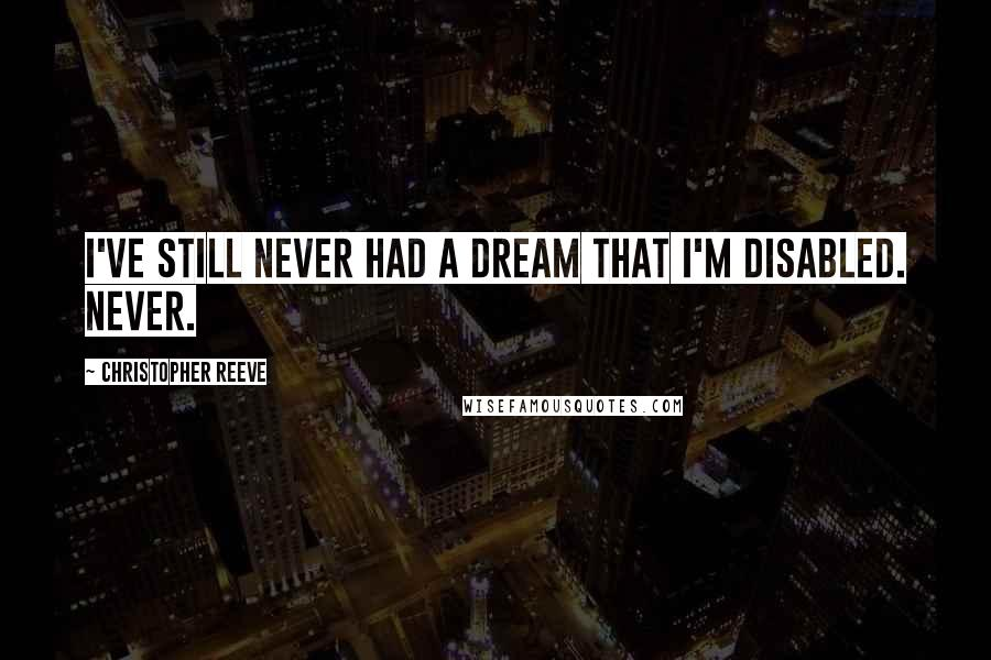 Christopher Reeve quotes: I've still never had a dream that I'm disabled. Never.