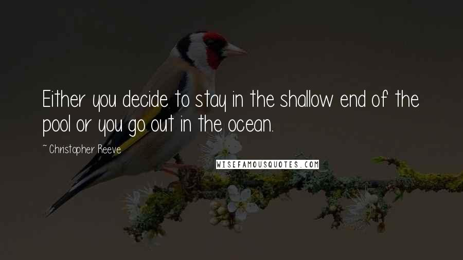 Christopher Reeve quotes: Either you decide to stay in the shallow end of the pool or you go out in the ocean.