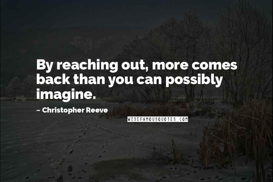 Christopher Reeve quotes: By reaching out, more comes back than you can possibly imagine.