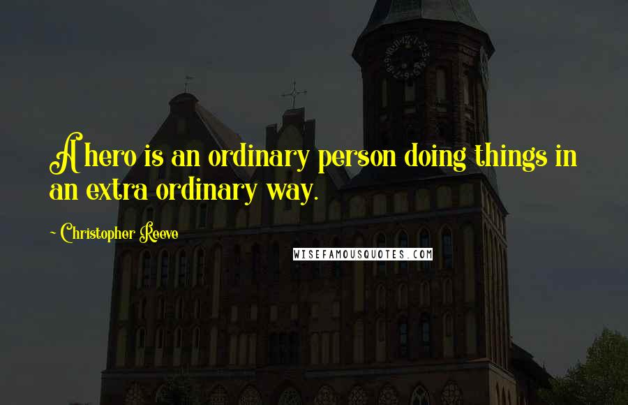 Christopher Reeve quotes: A hero is an ordinary person doing things in an extra ordinary way.