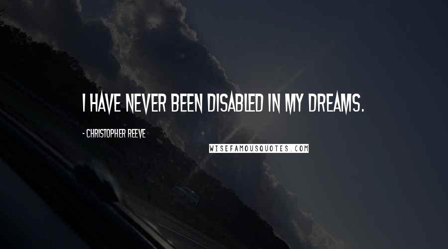 Christopher Reeve quotes: I have never been disabled in my dreams.