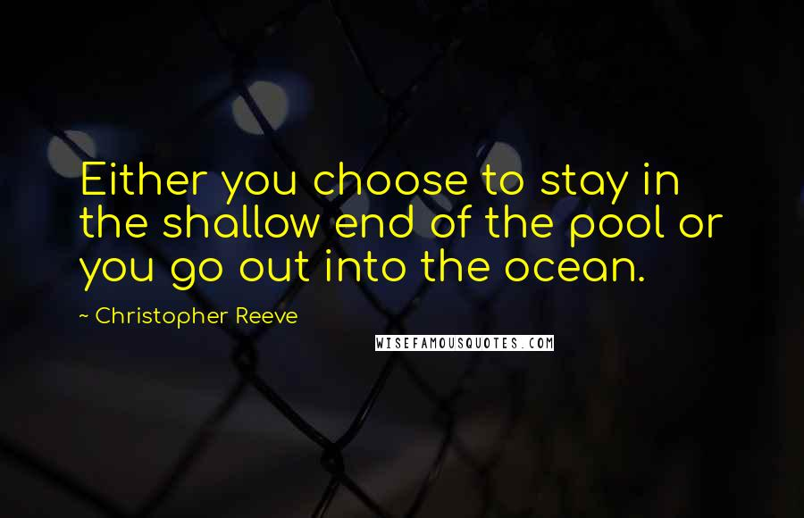 Christopher Reeve quotes: Either you choose to stay in the shallow end of the pool or you go out into the ocean.