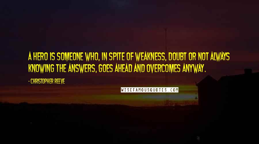 Christopher Reeve quotes: A hero is someone who, in spite of weakness, doubt or not always knowing the answers, goes ahead and overcomes anyway.