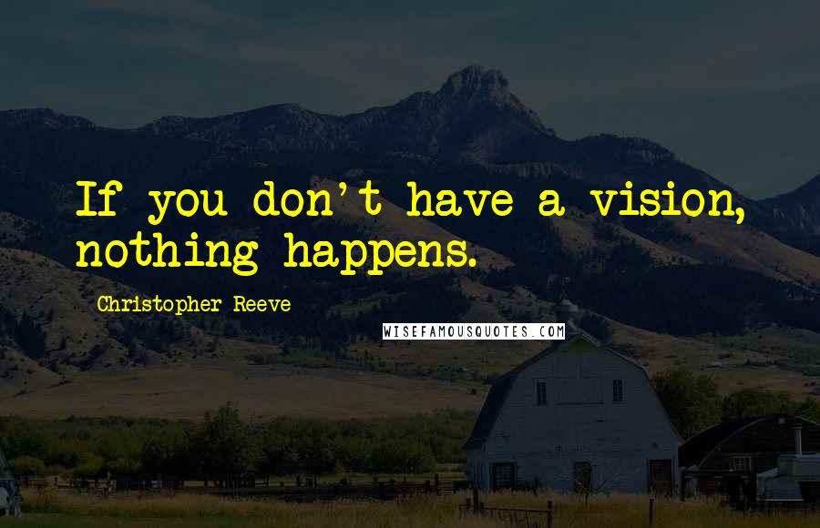 Christopher Reeve quotes: If you don't have a vision, nothing happens.