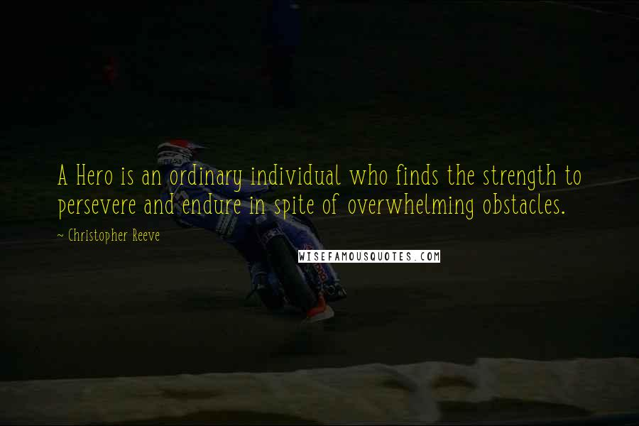 Christopher Reeve quotes: A Hero is an ordinary individual who finds the strength to persevere and endure in spite of overwhelming obstacles.