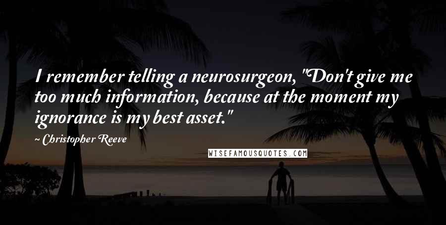 "Christopher Reeve quotes: I remember telling a neurosurgeon, ""Don't give me too much information, because at the moment my ignorance is my best asset."""
