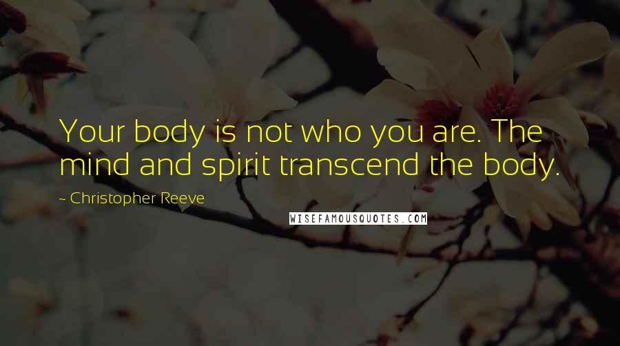 Christopher Reeve quotes: Your body is not who you are. The mind and spirit transcend the body.