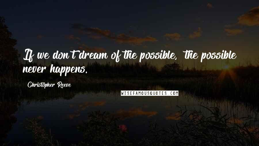 Christopher Reeve quotes: If we don't dream of the possible, the possible never happens.