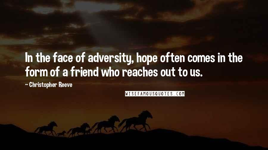 Christopher Reeve quotes: In the face of adversity, hope often comes in the form of a friend who reaches out to us.